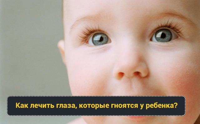 Гноятся глаза у ребенка - что делать, как и чем лечить